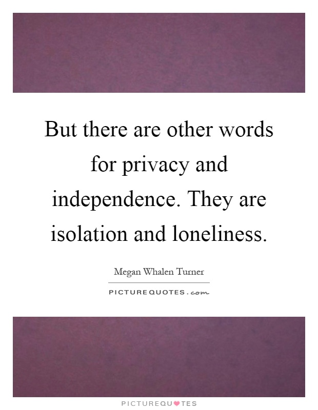 But there are other words for privacy and independence. They are isolation and loneliness Picture Quote #1