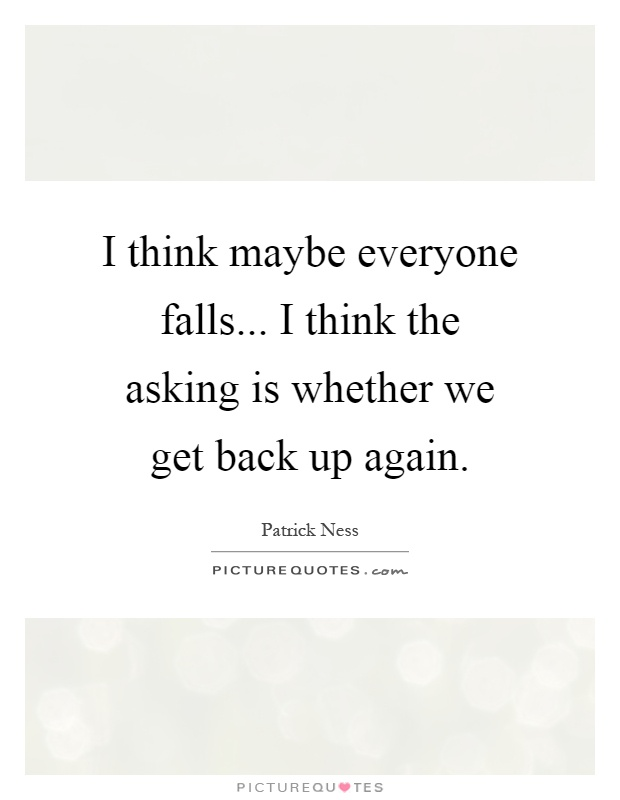 I think maybe everyone falls... I think the asking is whether we get back up again Picture Quote #1