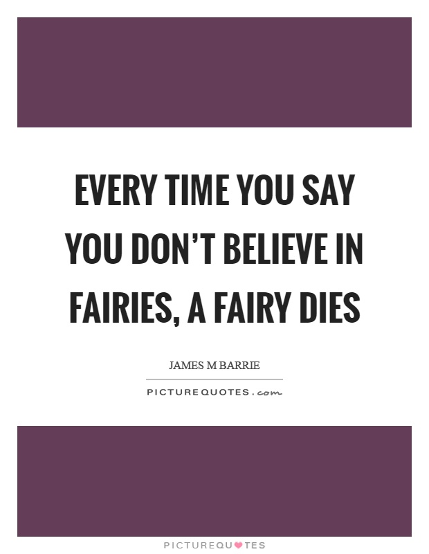 Every time you say you don't believe in fairies, a fairy dies Picture Quote #1