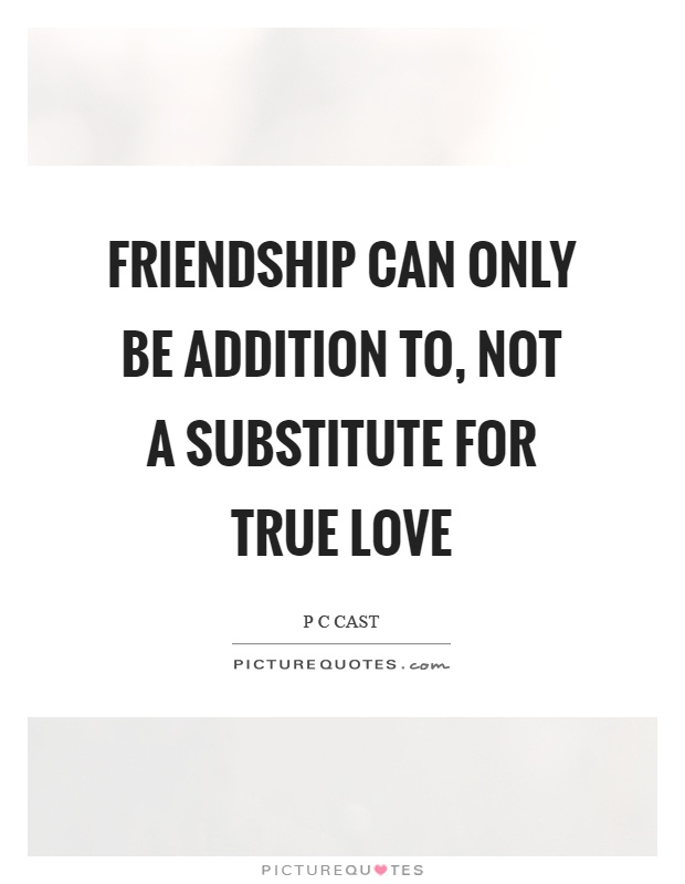 Friendship can only be addition to, not a substitute for true love Picture Quote #1