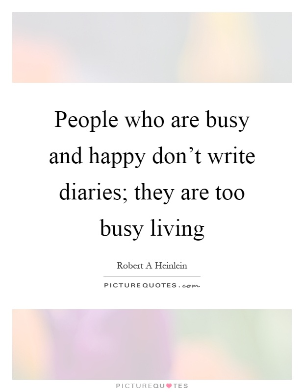 People who are busy and happy don't write diaries; they are too busy living Picture Quote #1
