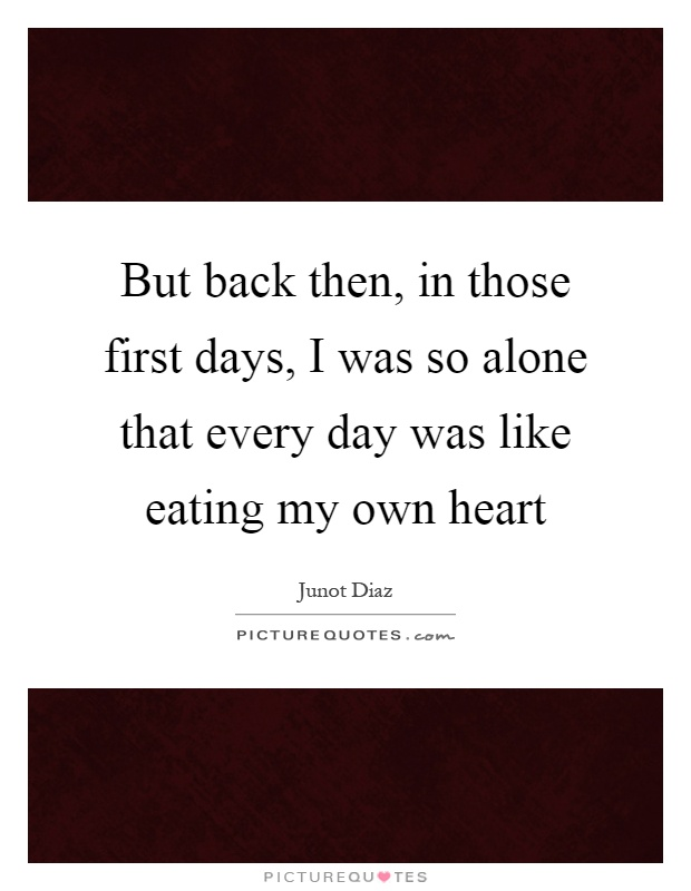 But back then, in those first days, I was so alone that every day was like eating my own heart Picture Quote #1
