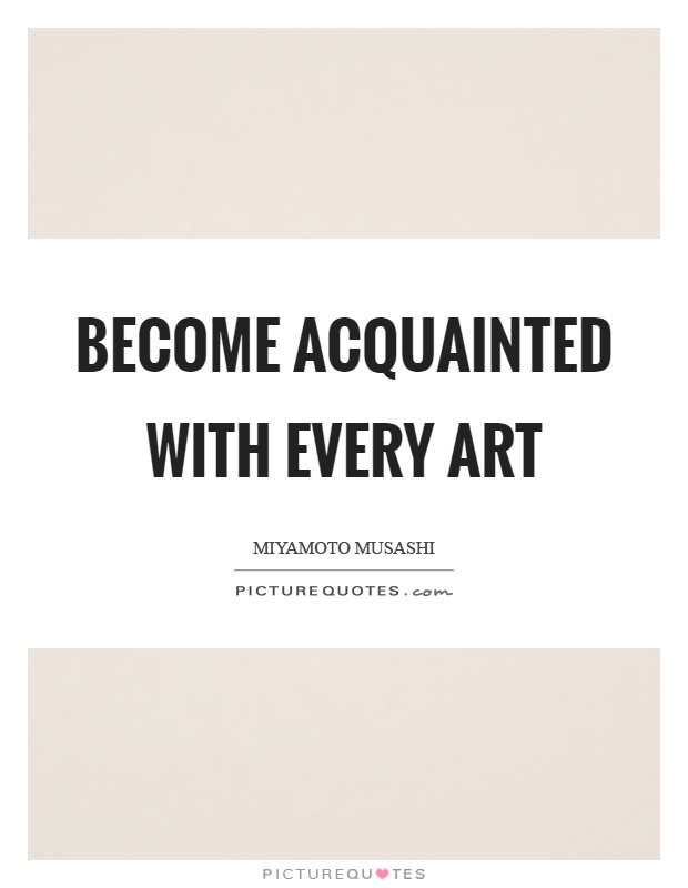 Become acquainted with every art Picture Quote #1