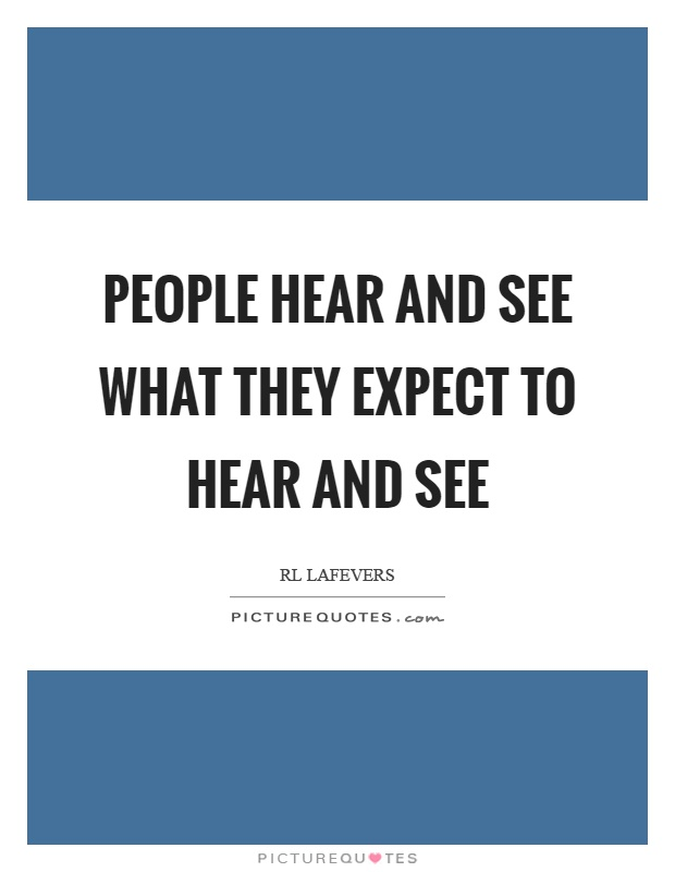 People hear and see what they expect to hear and see Picture Quote #1