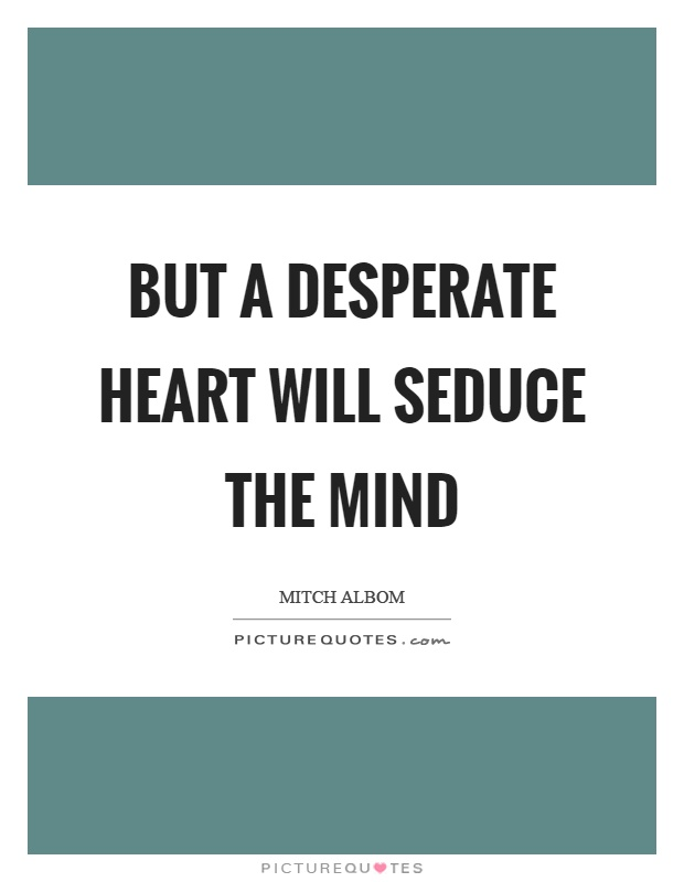 But a desperate heart will seduce the mind Picture Quote #1
