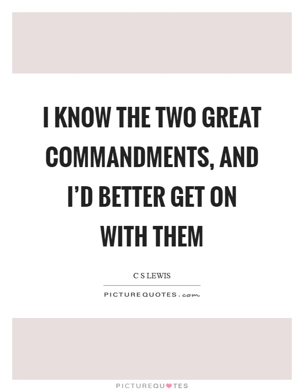 I know the two great commandments, and I'd better get on with them Picture Quote #1