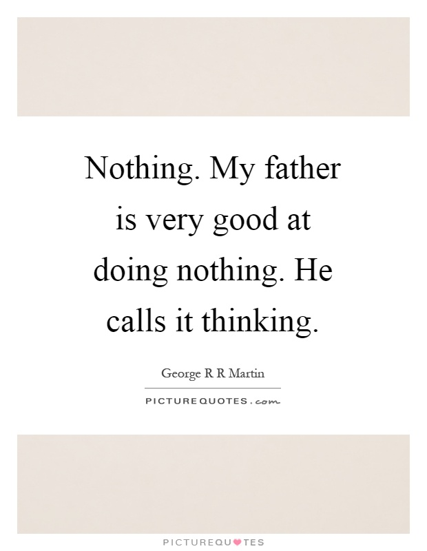 Nothing. My father is very good at doing nothing. He calls it thinking Picture Quote #1