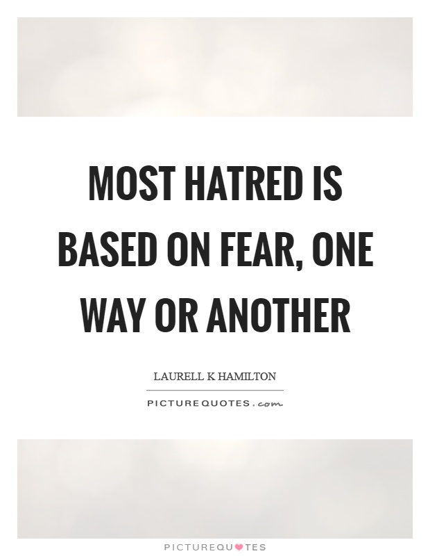 Most hatred is based on fear, one way or another Picture Quote #1