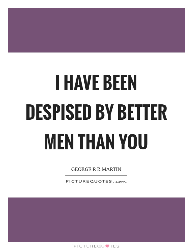 I have been despised by better men than you Picture Quote #1