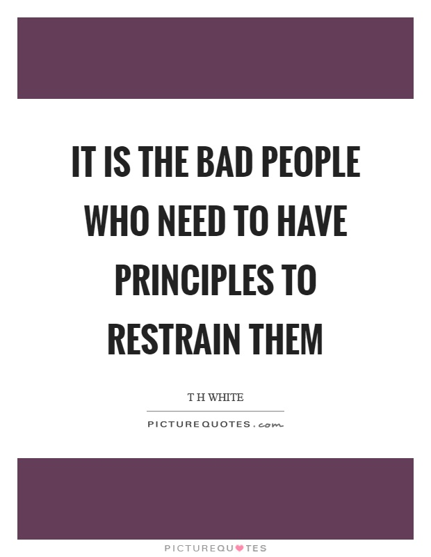 It is the bad people who need to have principles to restrain them Picture Quote #1