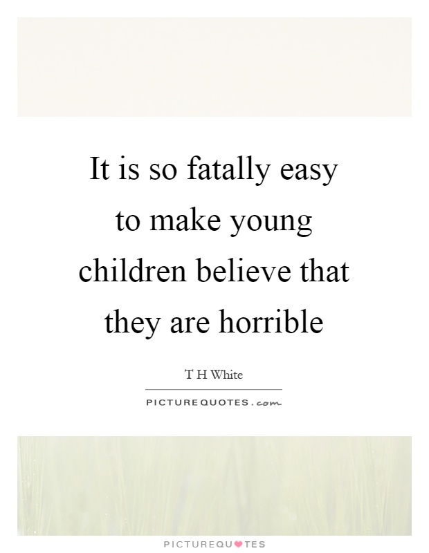 It is so fatally easy to make young children believe that they are horrible Picture Quote #1