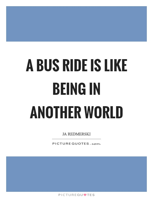 A bus ride is like being in another world Picture Quote #1