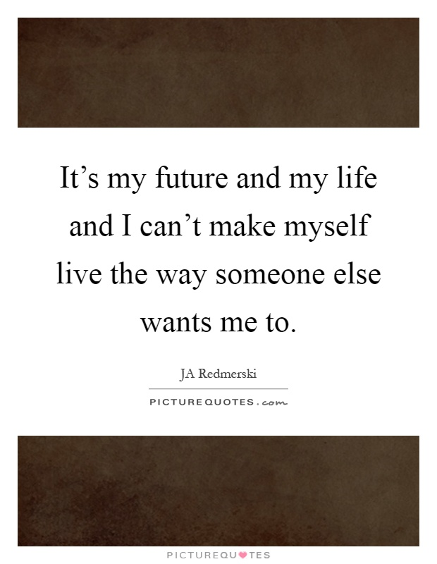 It's my future and my life and I can't make myself live the way someone else wants me to Picture Quote #1