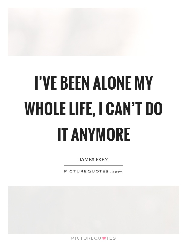 I\'ve been alone my whole life, I can\'t do it anymore ...