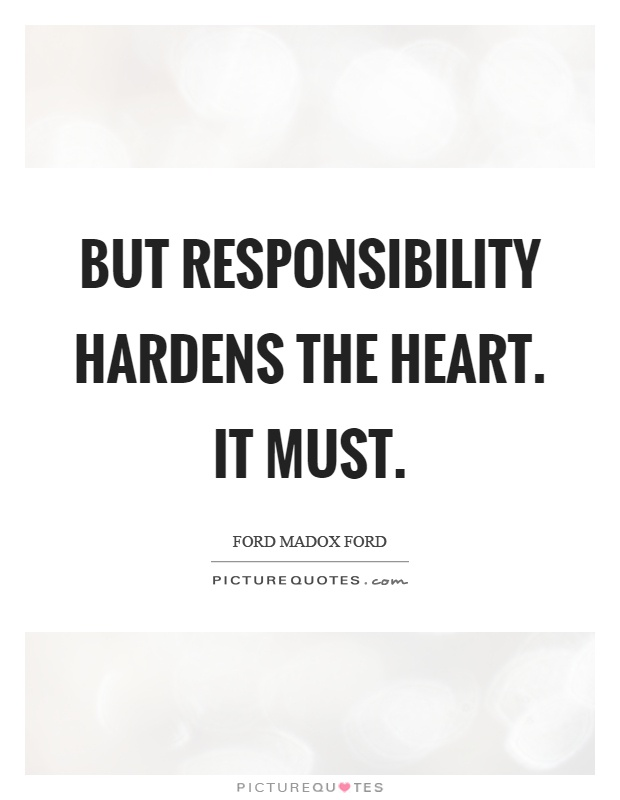 But responsibility hardens the heart. It must Picture Quote #1