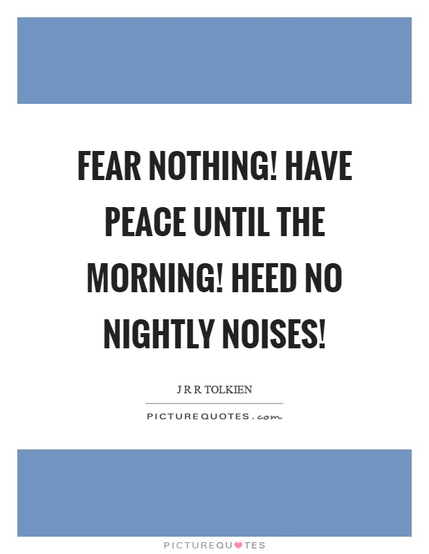 Fear nothing! Have peace until the morning! Heed no nightly noises! Picture Quote #1