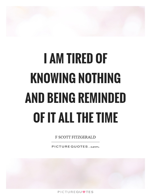 I am tired of knowing nothing and being reminded of it all the time Picture Quote #1
