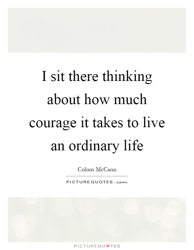 I sit there thinking about how much courage it takes to live an ordinary life Picture Quote #1