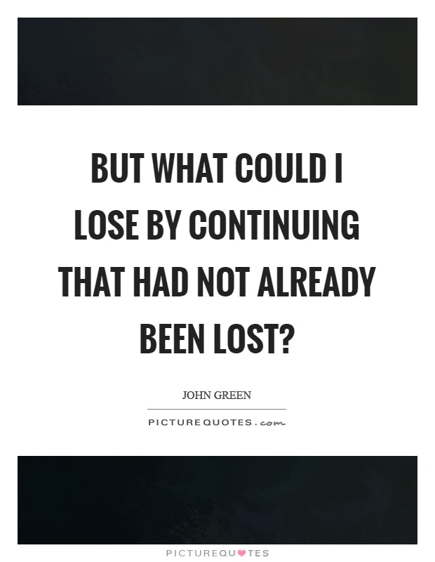But what could I lose by continuing that had not already been lost? Picture Quote #1