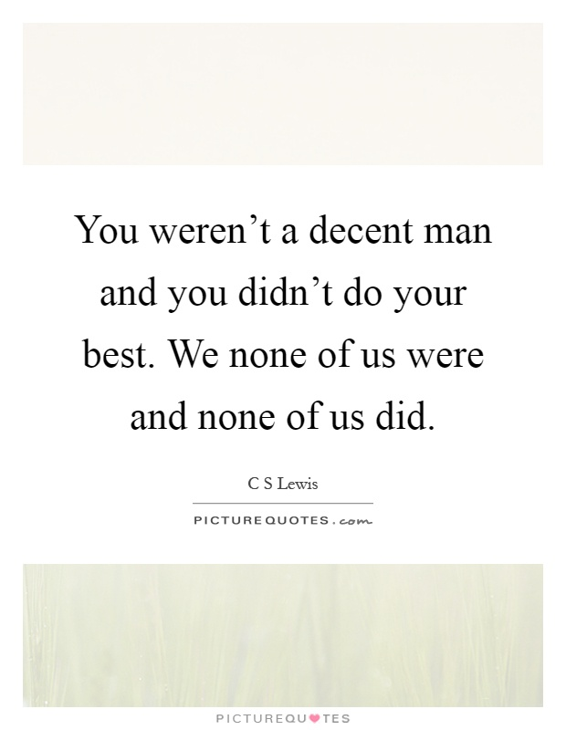 You weren't a decent man and you didn't do your best. We none of us were and none of us did Picture Quote #1