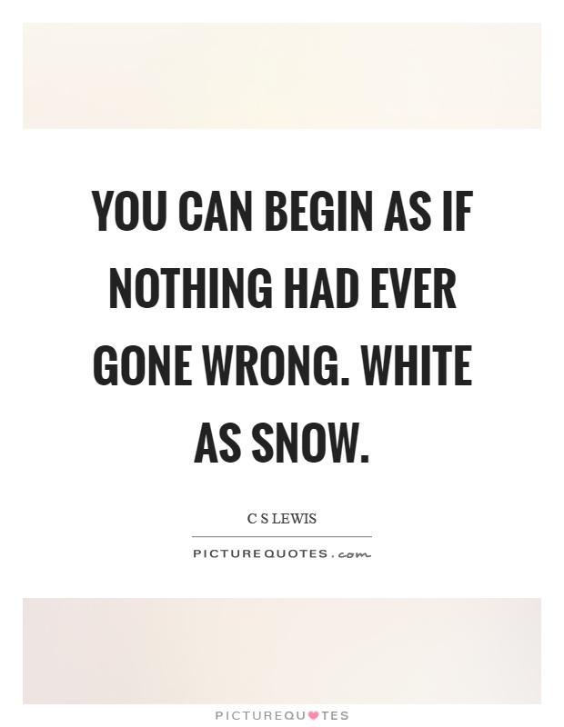 You can begin as if nothing had ever gone wrong. White as snow Picture Quote #1