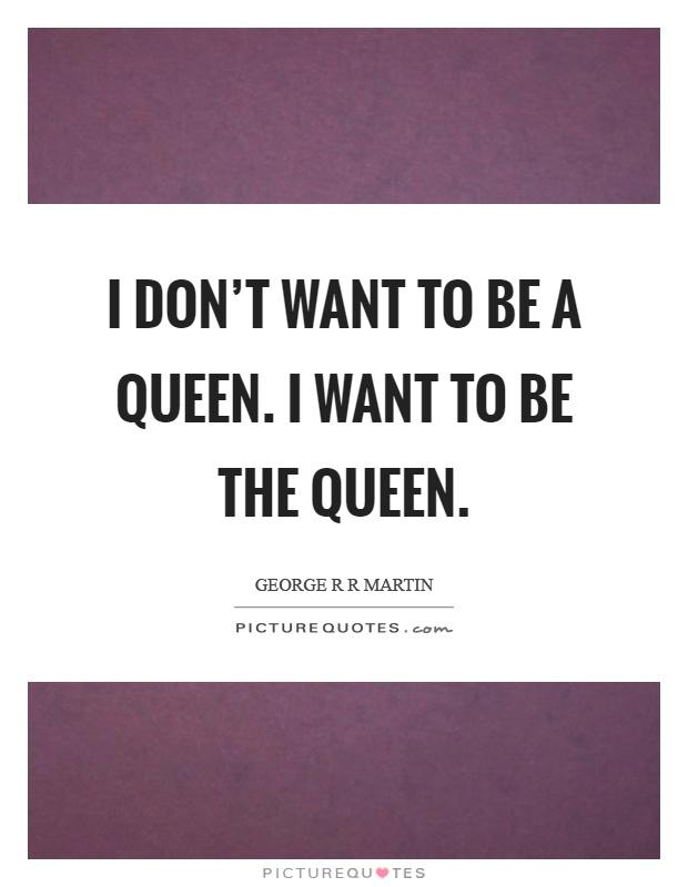 I don't want to be a queen. I want to be the queen Picture Quote #1