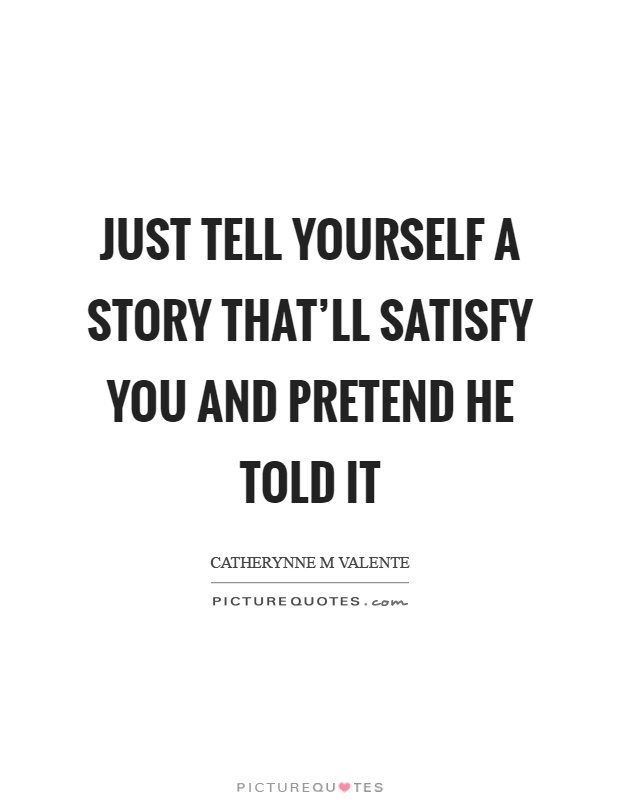 Just tell yourself a story that'll satisfy you and pretend he told it Picture Quote #1
