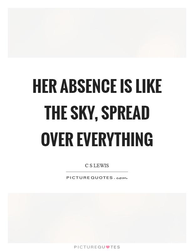Her absence is like the sky, spread over everything Picture Quote #1