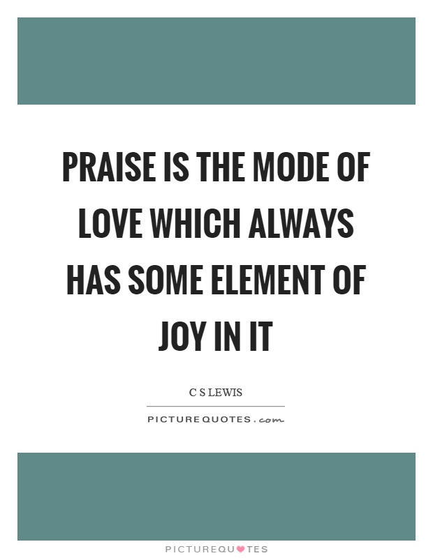 Praise is the mode of love which always has some element of joy in it Picture Quote #1