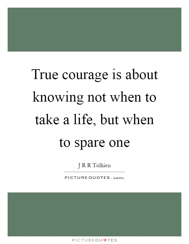 True courage is about knowing not when to take a life, but when to spare one Picture Quote #1
