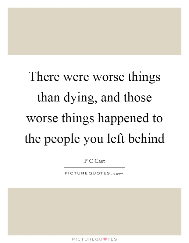 There were worse things than dying, and those worse things happened to the people you left behind Picture Quote #1