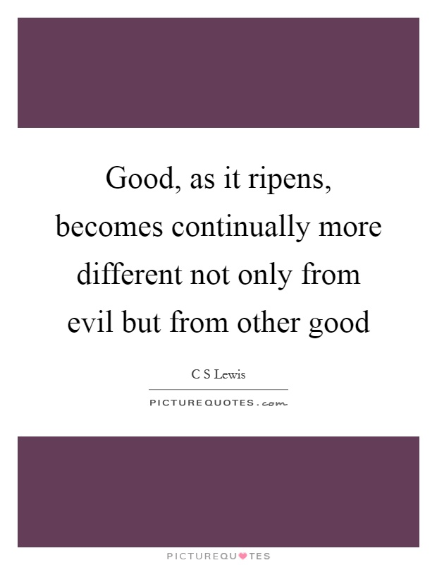 Good, as it ripens, becomes continually more different not only from evil but from other good Picture Quote #1