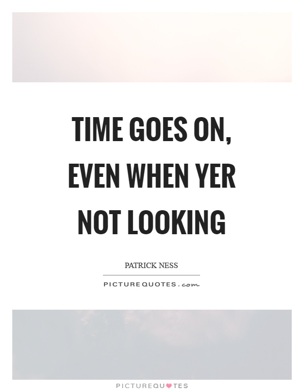 Time goes on, even when yer not looking Picture Quote #1