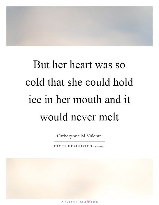 But her heart was so cold that she could hold ice in her mouth and it would never melt Picture Quote #1