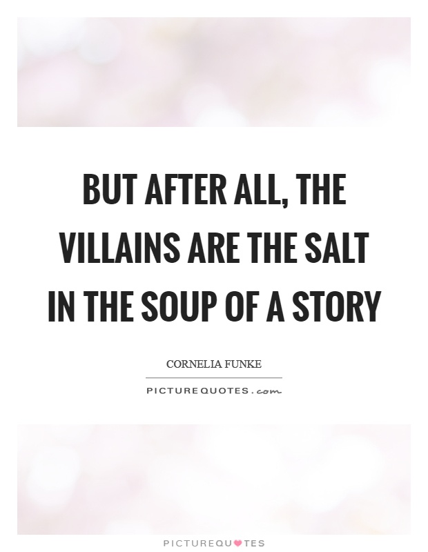 But after all, the villains are the salt in the soup of a story Picture Quote #1