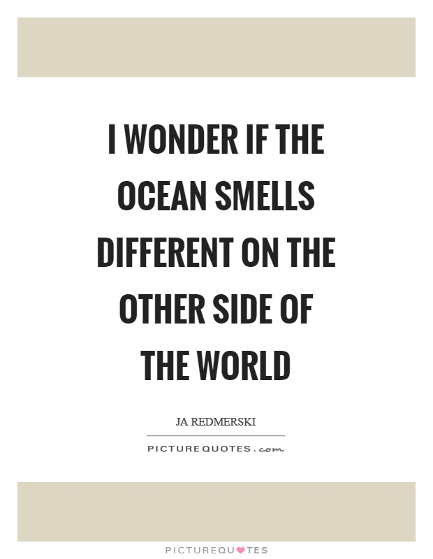 I wonder if the ocean smells different on the other side of the world Picture Quote #1