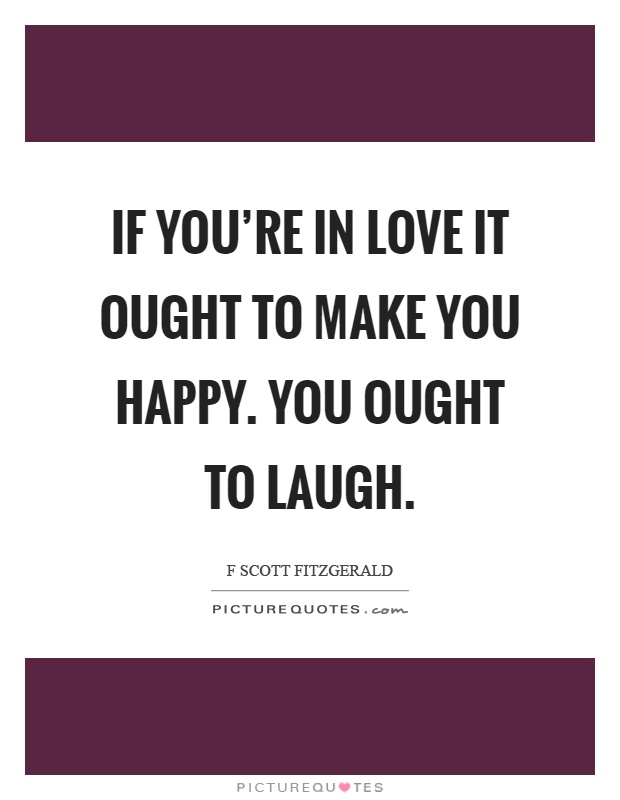 If you're in love it ought to make you happy. You ought to laugh Picture Quote #1