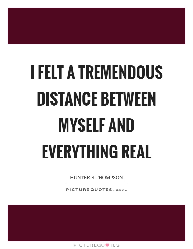 I felt a tremendous distance between myself and everything real Picture Quote #1