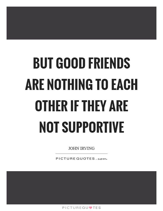 But good friends are nothing to each other if they are not supportive Picture Quote #1