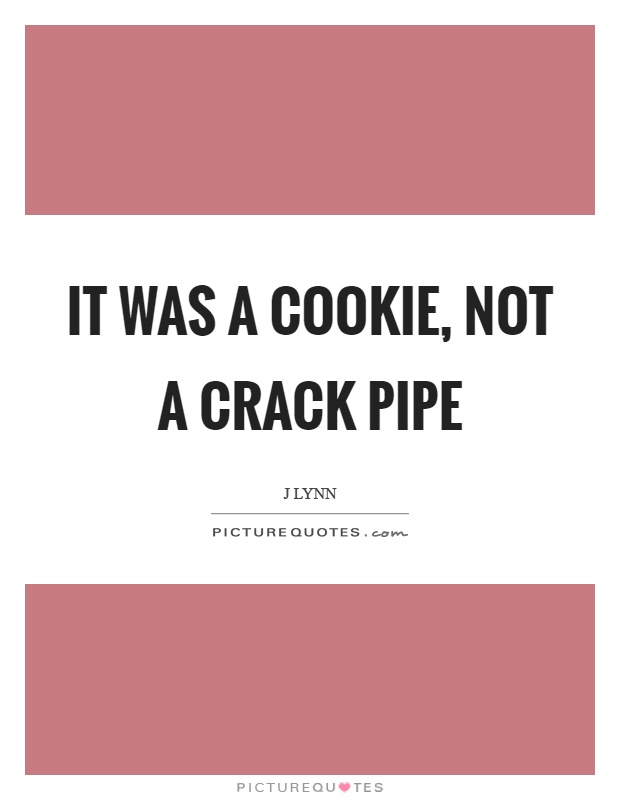 It was a cookie, not a crack pipe Picture Quote #1