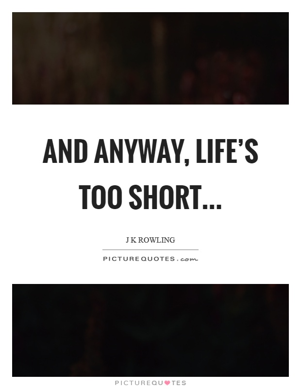 And anyway, life's too short Picture Quote #1