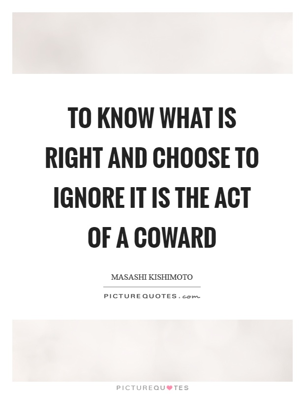 To know what is right and choose to ignore it is the act of a coward Picture Quote #1