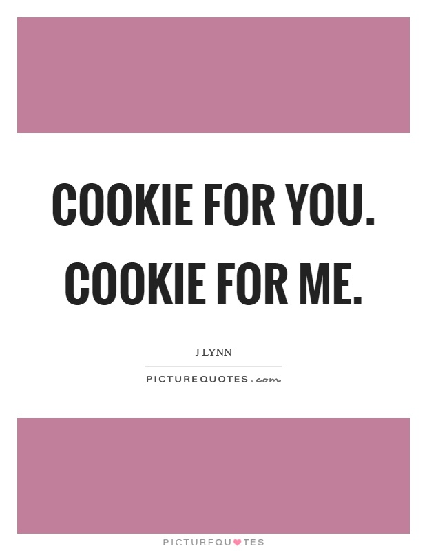 Cookie for you. Cookie for me Picture Quote #1