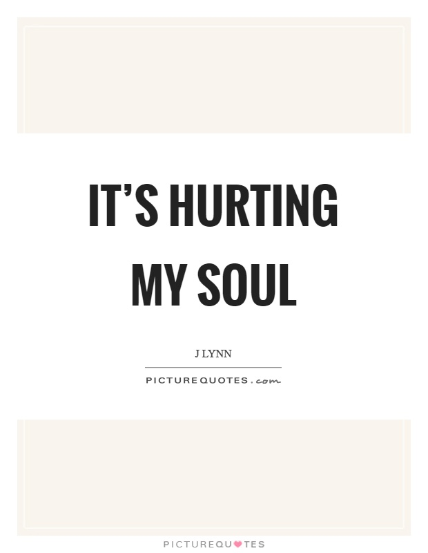 It's hurting my soul Picture Quote #1