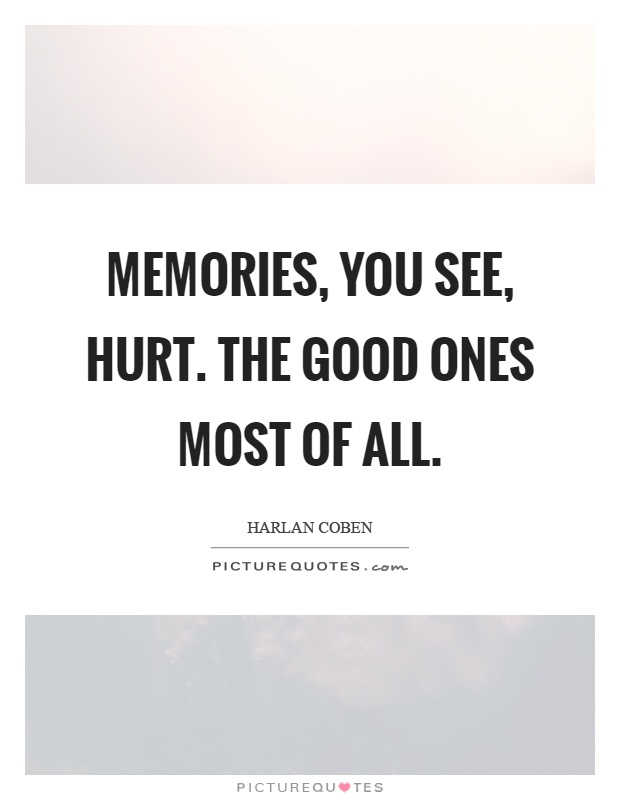 Memories, you see, hurt. The good ones most of all Picture Quote #1