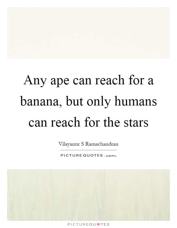 Any ape can reach for a banana, but only humans can reach for the stars Picture Quote #1