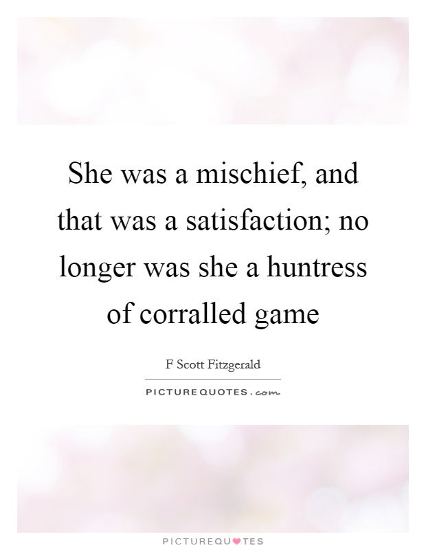 She was a mischief, and that was a satisfaction; no longer was she a huntress of corralled game Picture Quote #1