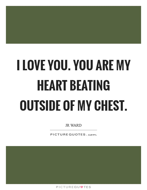 I love you. You are my heart beating outside of my chest Picture Quote #1
