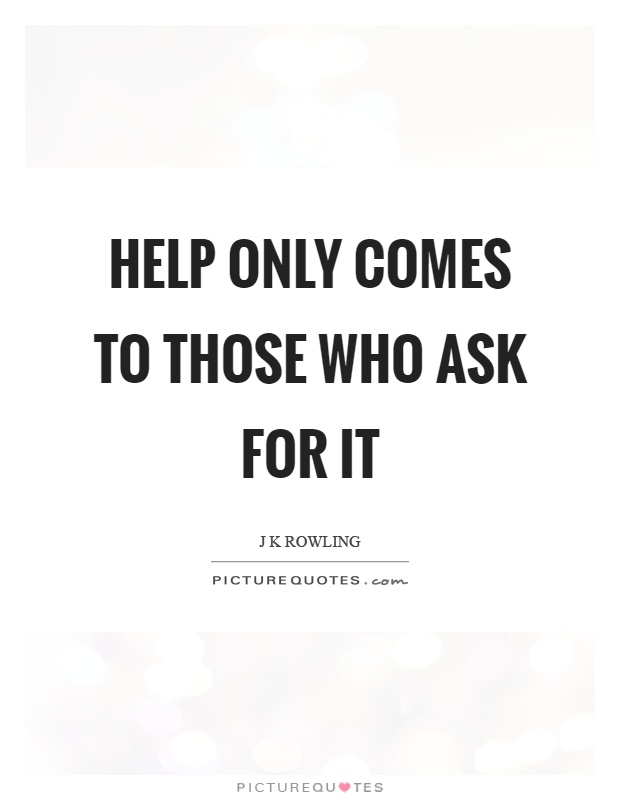 Help only comes to those who ask for it Picture Quote #1