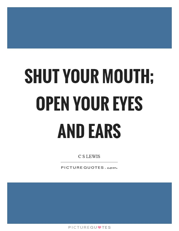 Shut your mouth; open your eyes and ears Picture Quote #1